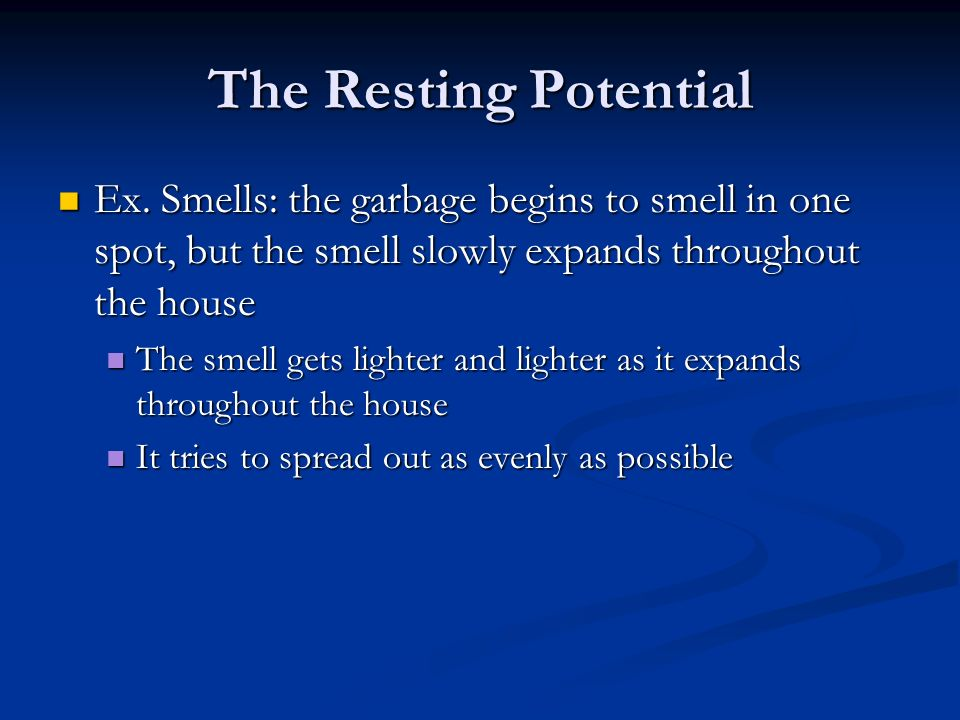 The Resting Potential Ex. Smells: the garbage begins to smell in one spot, but the smell slowly expands throughout the house.