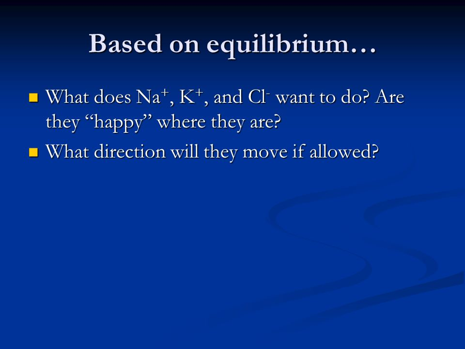 Based on equilibrium… What does Na+, K+, and Cl- want to do.