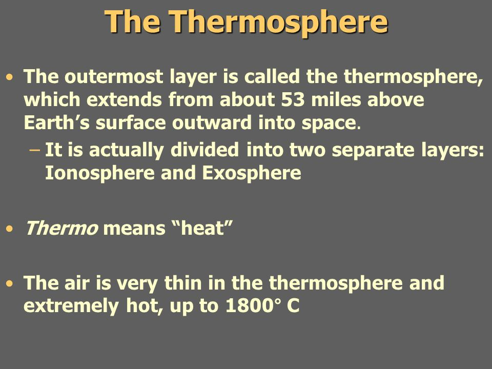 The Thermosphere The outermost layer is called the thermosphere, which extends from about 53 miles above Earth's surface outward into space.
