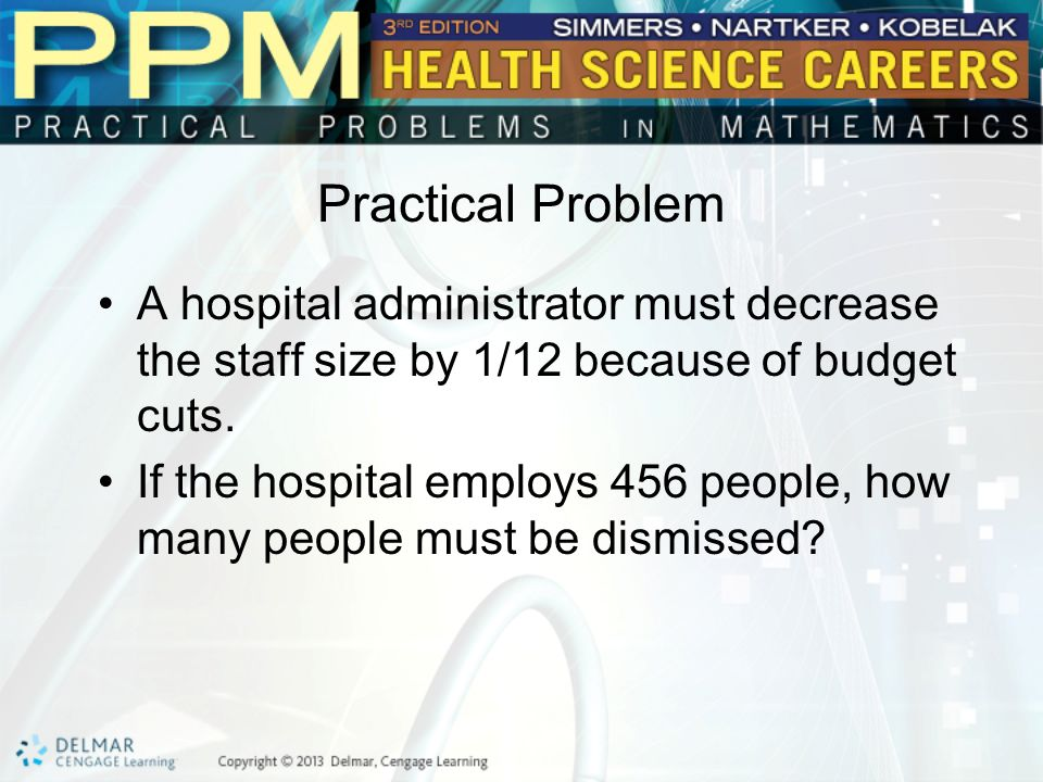 Practical Problem A hospital administrator must decrease the staff size by 1/12 because of budget cuts.
