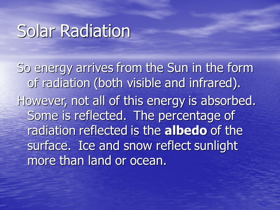Solar Radiation So energy arrives from the Sun in the form of radiation (both visible and infrared).