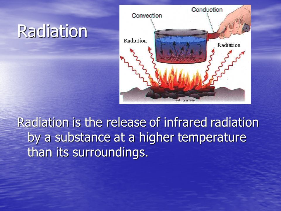 Radiation Radiation is the release of infrared radiation by a substance at a higher temperature than its surroundings.