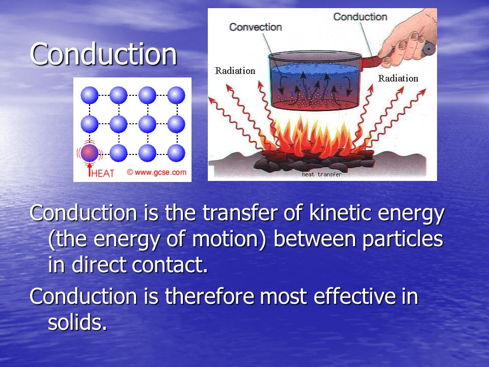 Conduction Conduction is the transfer of kinetic energy (the energy of motion) between particles in direct contact.