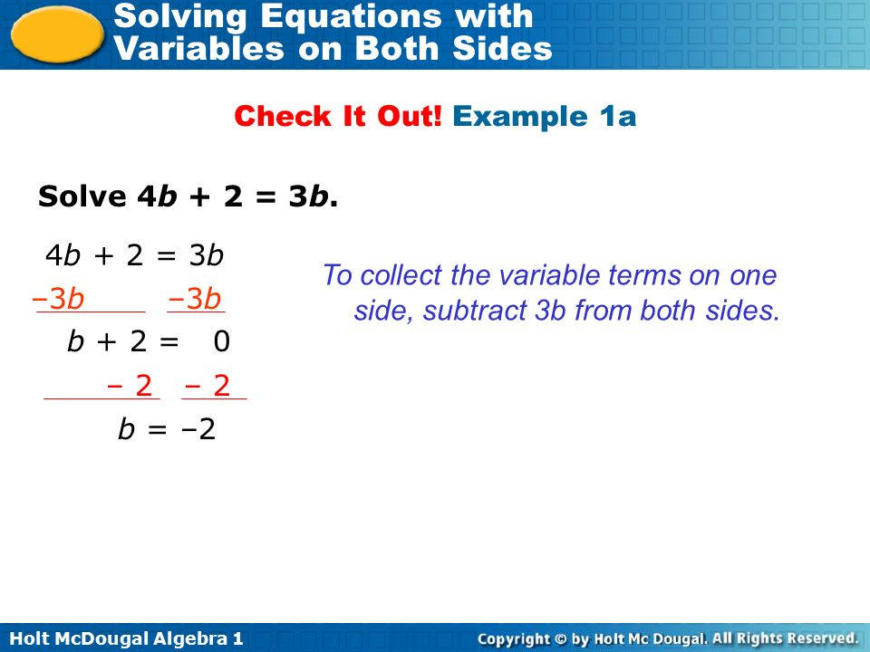 Check It Out! Example 1a Solve 4b + 2 = 3b. 4b + 2 = 3b. To collect the variable terms on one side, subtract 3b from both sides.