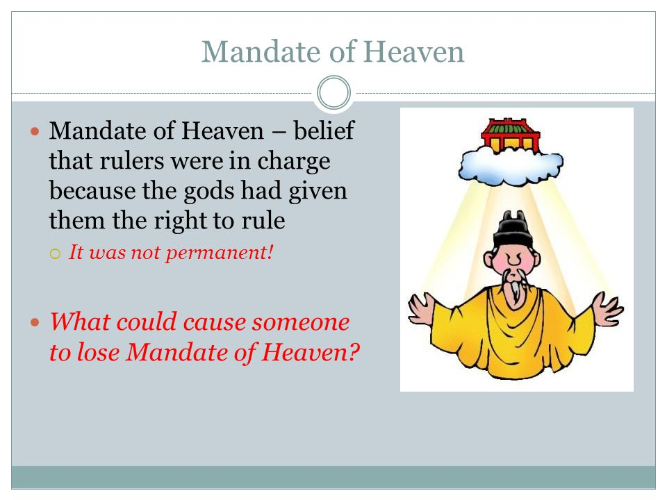 Mandate of Heaven Mandate of Heaven – belief that rulers were in charge because the gods had given them the right to rule.