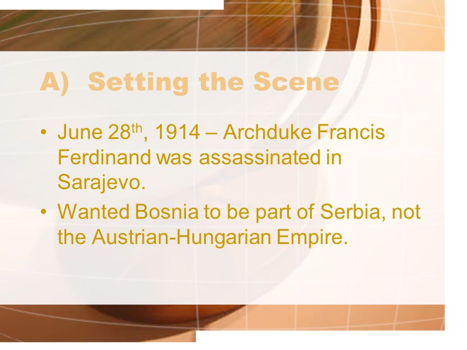 A) Setting the Scene June 28th, 1914 – Archduke Francis Ferdinand was assassinated in Sarajevo.