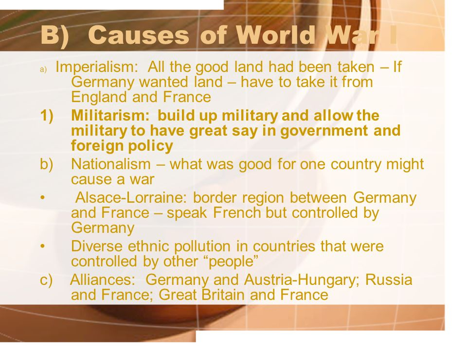 B) Causes of World War I a) Imperialism: All the good land had been taken – If Germany wanted land – have to take it from England and France.