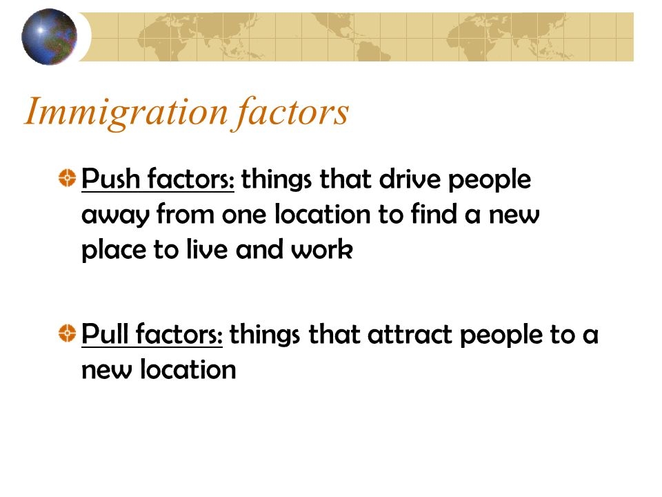 Immigration factors Push factors: things that drive people away from one location to find a new place to live and work.