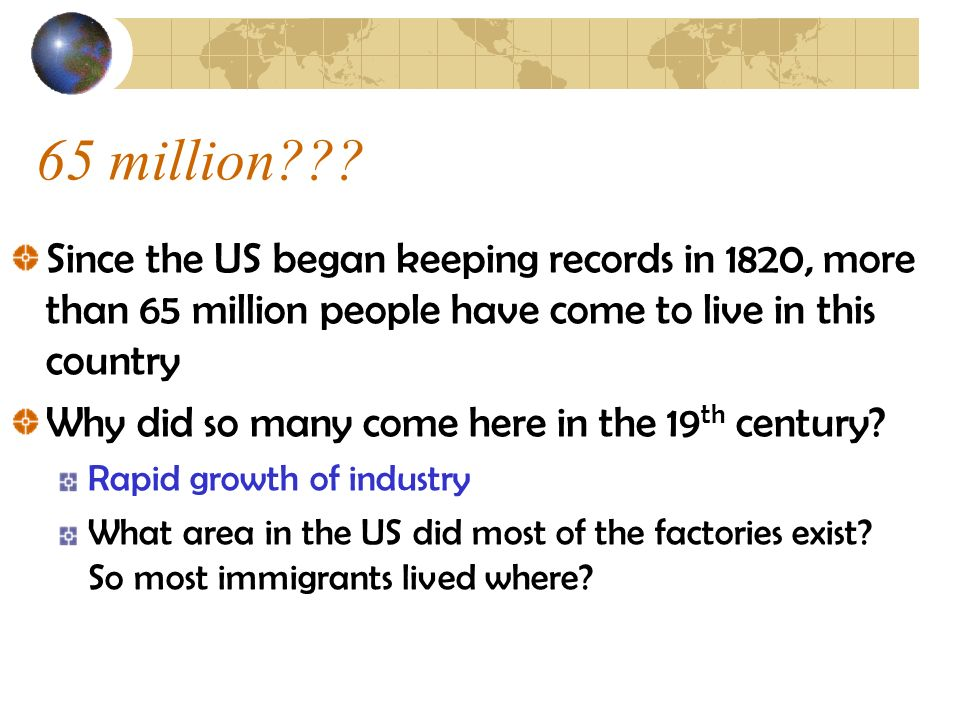 65 million Since the US began keeping records in 1820, more than 65 million people have come to live in this country.