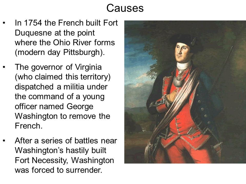 Causes In 1754 the French built Fort Duquesne at the point where the Ohio River forms (modern day Pittsburgh).