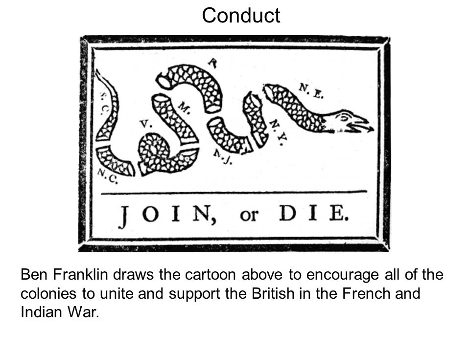 Conduct Ben Franklin draws the cartoon above to encourage all of the colonies to unite and support the British in the French and Indian War.