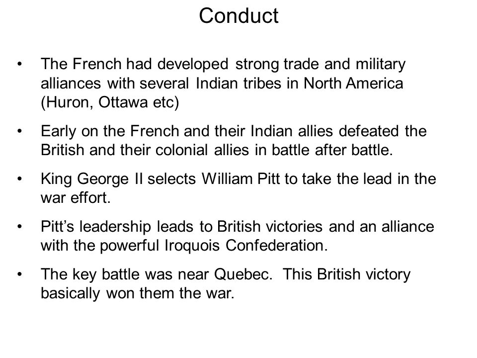 Conduct The French had developed strong trade and military alliances with several Indian tribes in North America (Huron, Ottawa etc)