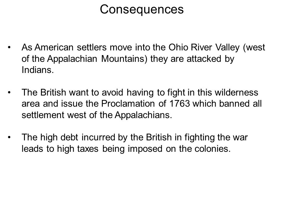 Consequences As American settlers move into the Ohio River Valley (west of the Appalachian Mountains) they are attacked by Indians.