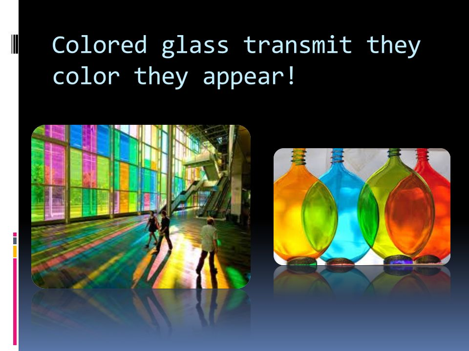 Colored glass transmit they color they appear!