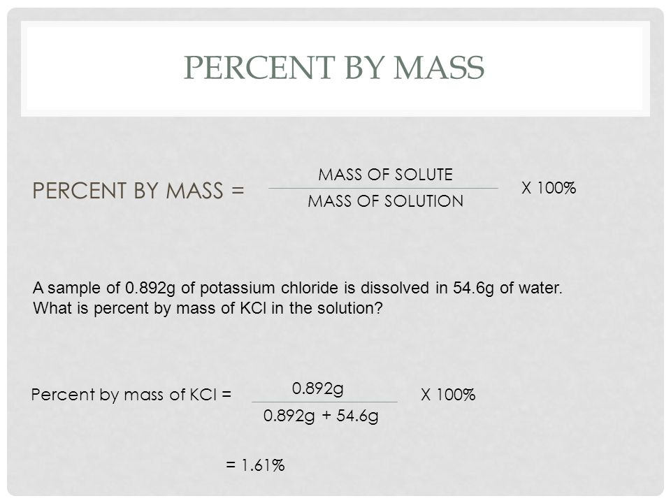 Percent by mASS PERCENT BY MASS = MASS OF SOLUTE X 100%