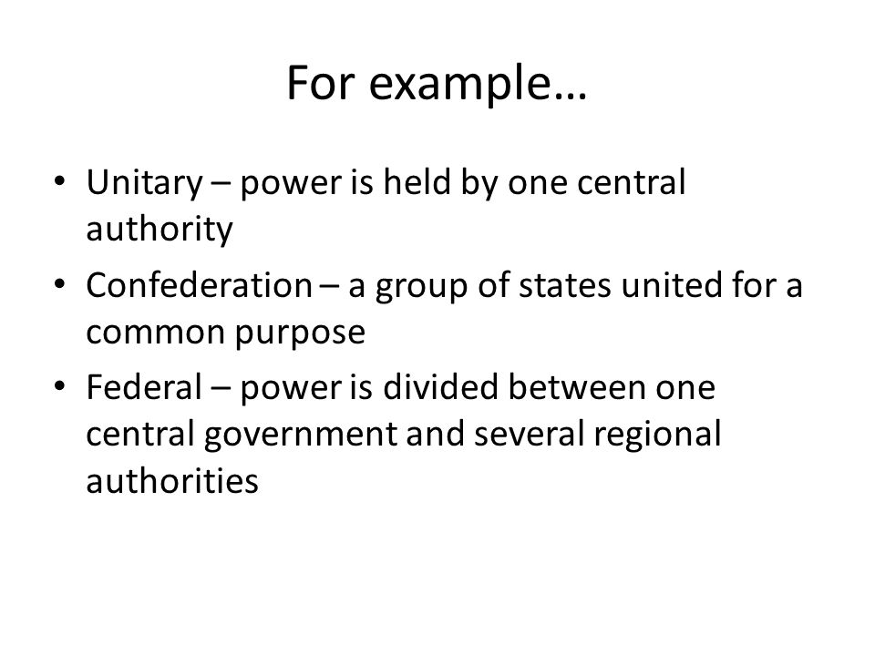 For example… Unitary – power is held by one central authority