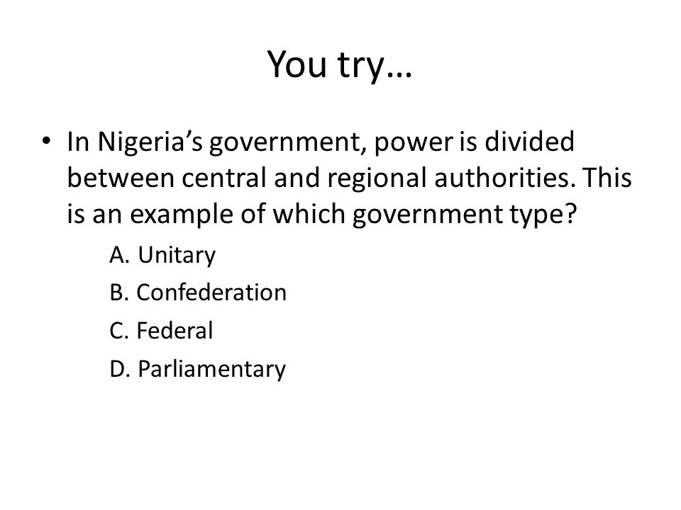 You try… In Nigeria's government, power is divided between central and regional authorities. This is an example of which government type