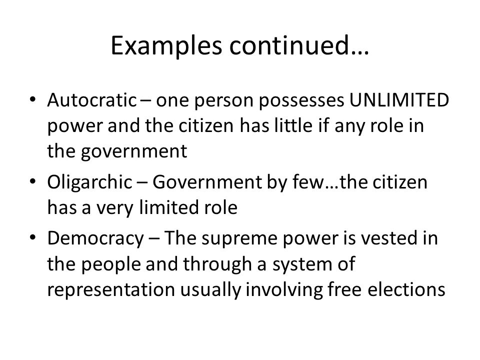 Examples continued… Autocratic – one person possesses UNLIMITED power and the citizen has little if any role in the government.