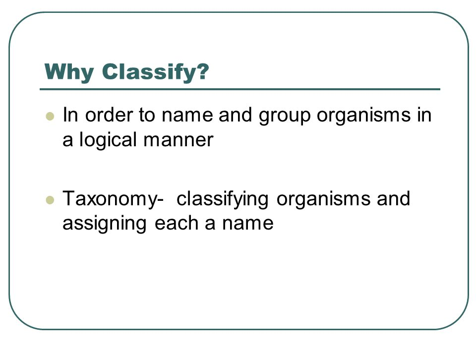 Why Classify In order to name and group organisms in a logical manner