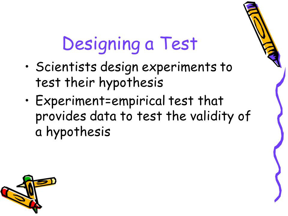 Designing a Test Scientists design experiments to test their hypothesis.