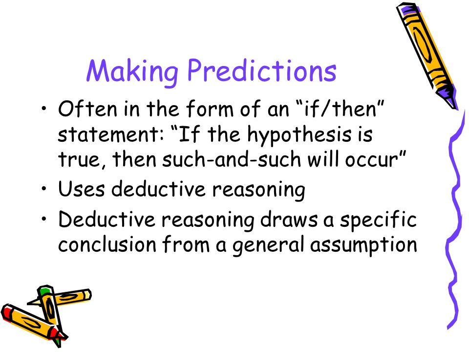 Making Predictions Often in the form of an if/then statement: If the hypothesis is true, then such-and-such will occur