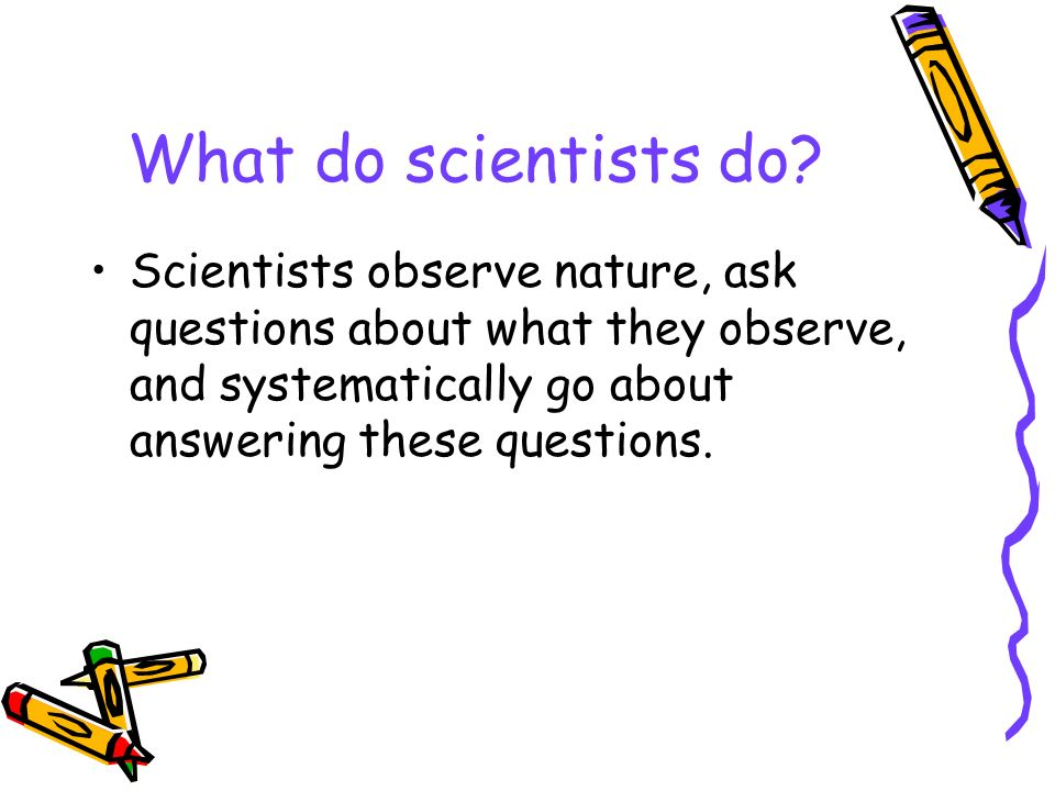 What do scientists do.