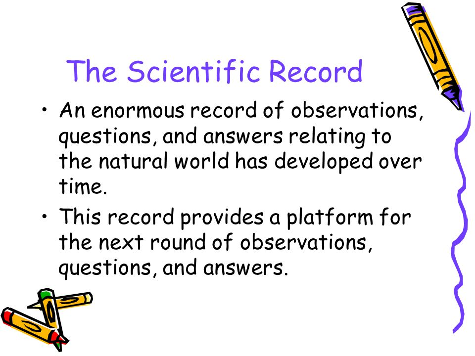 The Scientific Record An enormous record of observations, questions, and answers relating to the natural world has developed over time.