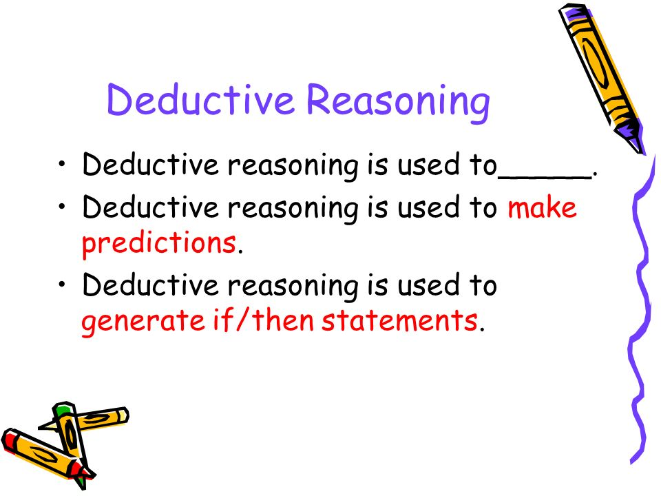 Deductive Reasoning Deductive reasoning is used to_____.