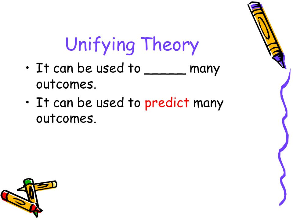 Unifying Theory It can be used to _____ many outcomes.