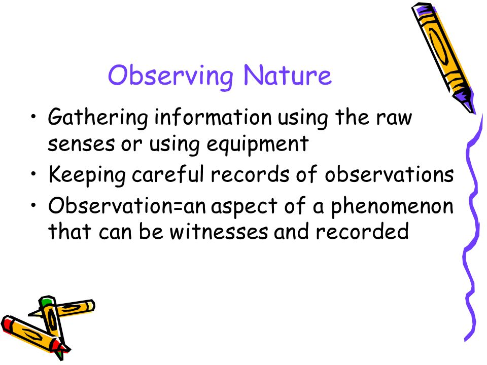 Observing Nature Gathering information using the raw senses or using equipment. Keeping careful records of observations.