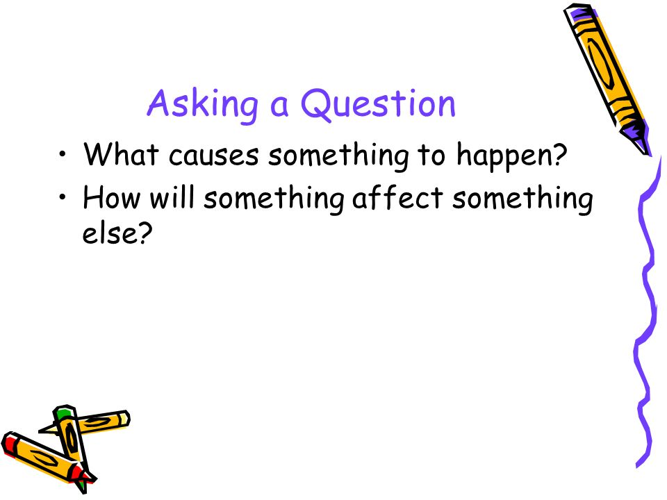 Asking a Question What causes something to happen