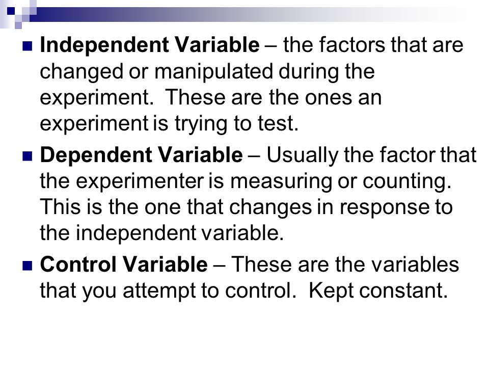 Independent Variable – the factors that are changed or manipulated during the experiment. These are the ones an experiment is trying to test.