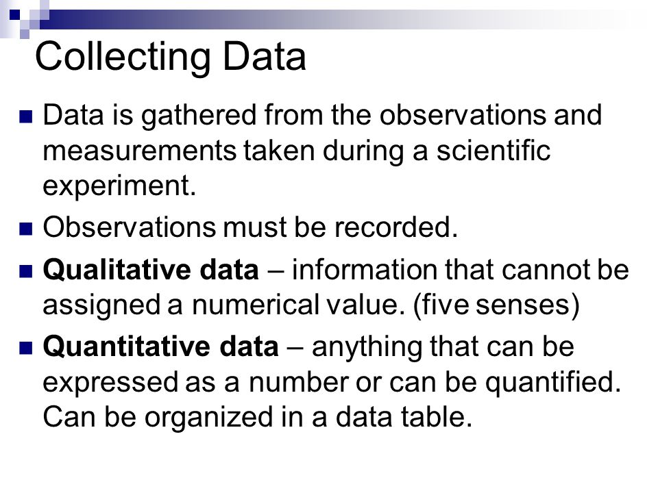 Collecting Data Data is gathered from the observations and measurements taken during a scientific experiment.