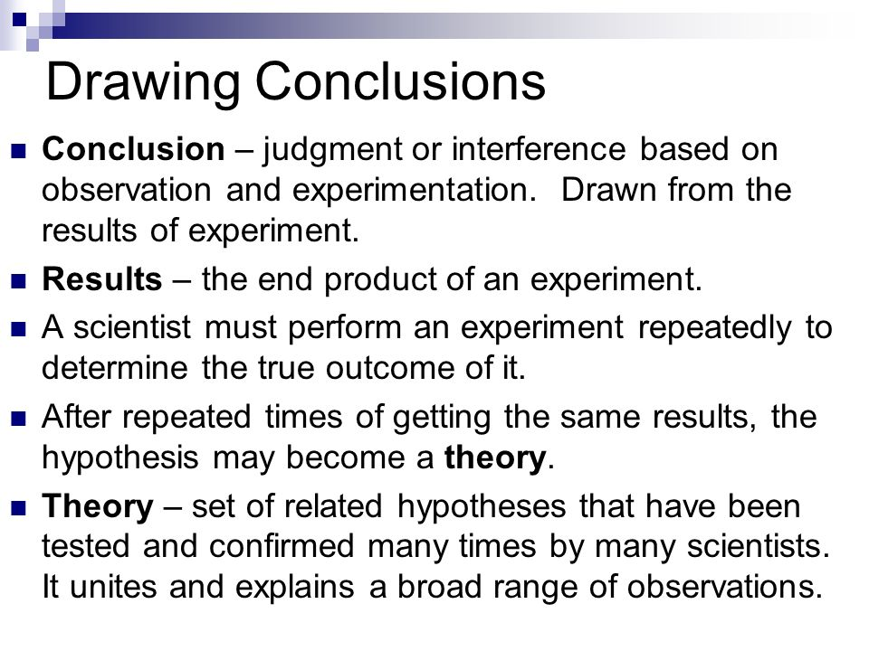 Drawing Conclusions Conclusion – judgment or interference based on observation and experimentation. Drawn from the results of experiment.