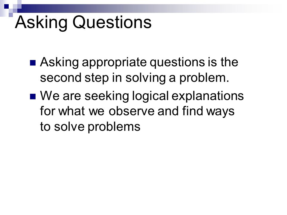 Asking Questions Asking appropriate questions is the second step in solving a problem.