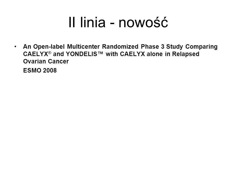 II linia - nowość An Open-label Multicenter Randomized Phase 3 Study Comparing CAELYX® and YONDELIS™ with CAELYX alone in Relapsed Ovarian Cancer.