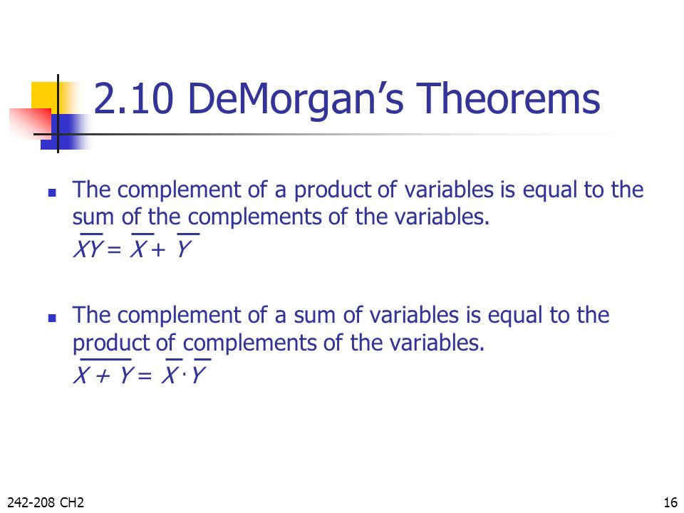 2.10 DeMorgan's Theorems The complement of a product of variables is equal to the sum of the complements of the variables.