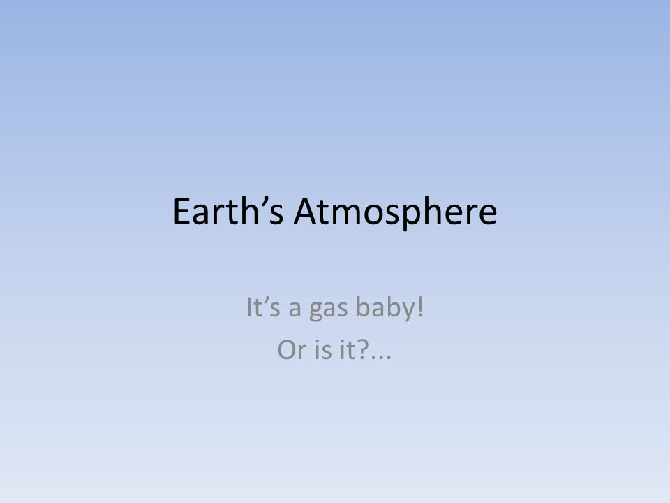Earth's Atmosphere It's a gas baby! Or is it ...