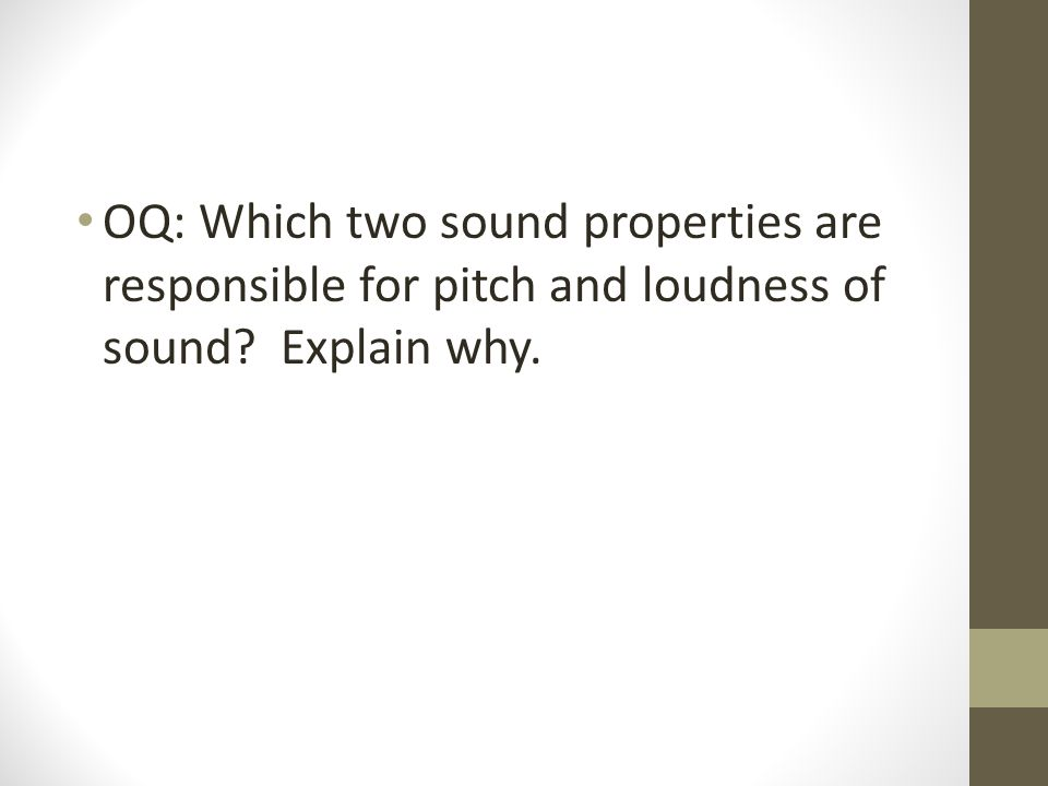 OQ: Which two sound properties are responsible for pitch and loudness of sound Explain why.