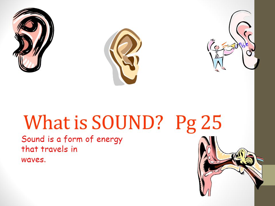 Sound is a form of energy that travels in waves.