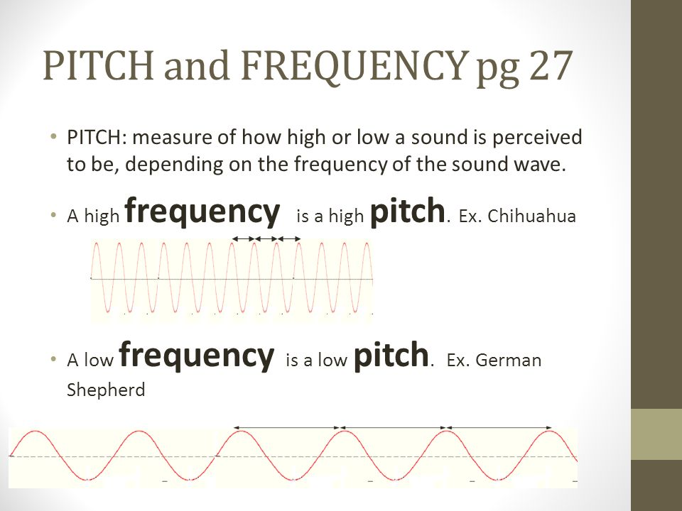 PITCH and FREQUENCY pg 27 PITCH: measure of how high or low a sound is perceived to be, depending on the frequency of the sound wave.