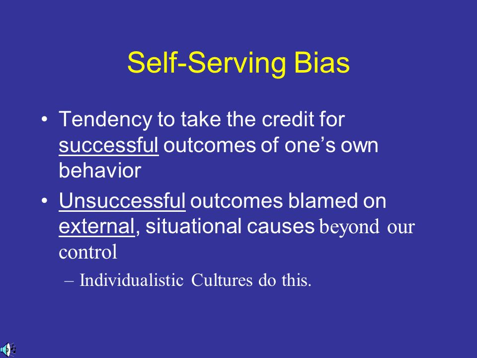 Self-Serving Bias Tendency to take the credit for successful outcomes of one's own behavior.