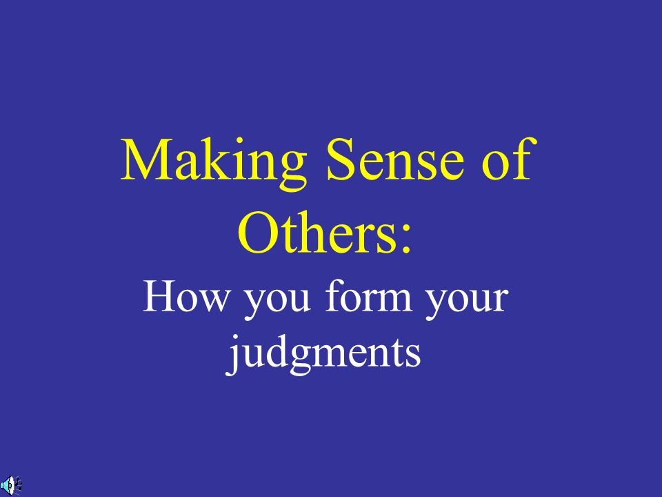 Making Sense of Others: How you form your judgments