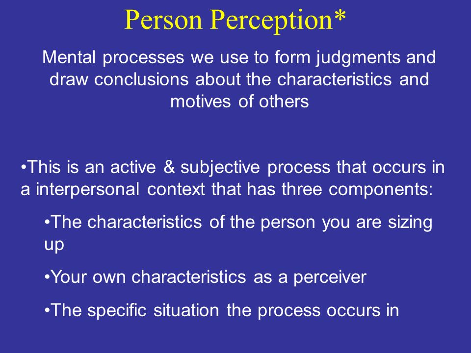 Person Perception* Mental processes we use to form judgments and draw conclusions about the characteristics and motives of others.