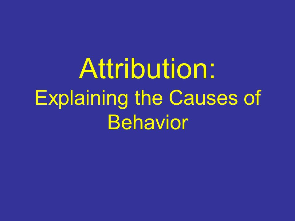 Attribution: Explaining the Causes of Behavior