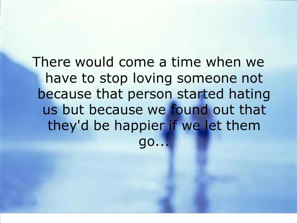 There would come a time when we have to stop loving someone