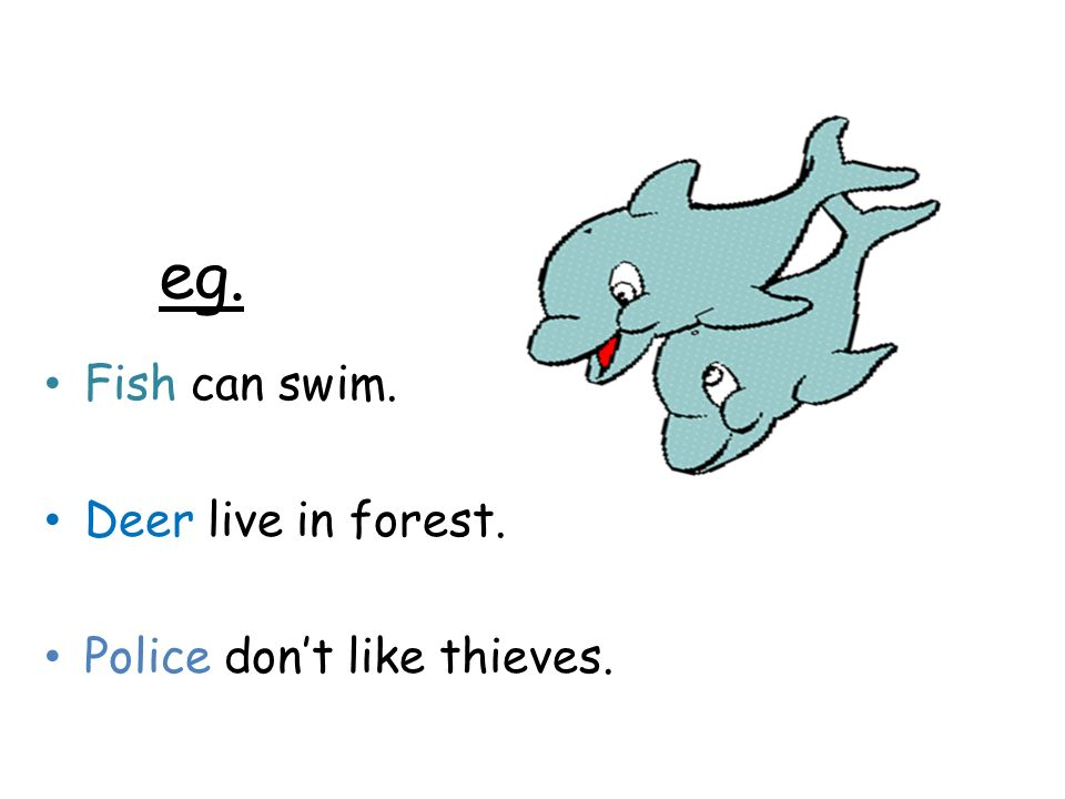 eg. Fish can swim. Deer live in forest. Police don't like thieves.