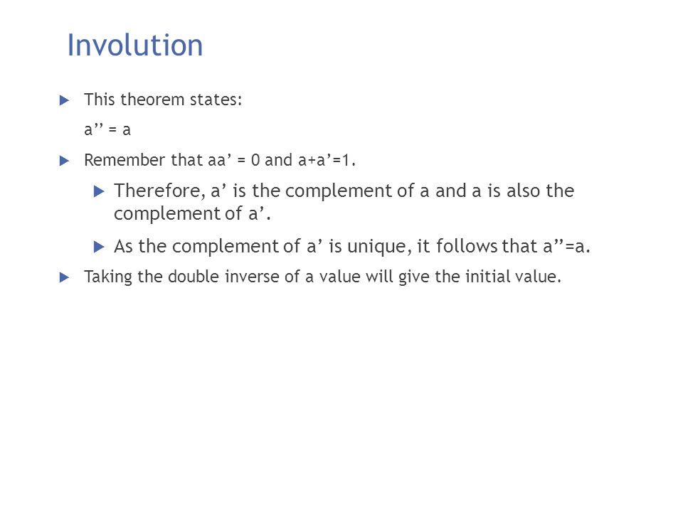 Involution This theorem states: a'' = a. Remember that aa' = 0 and a+a'=1.