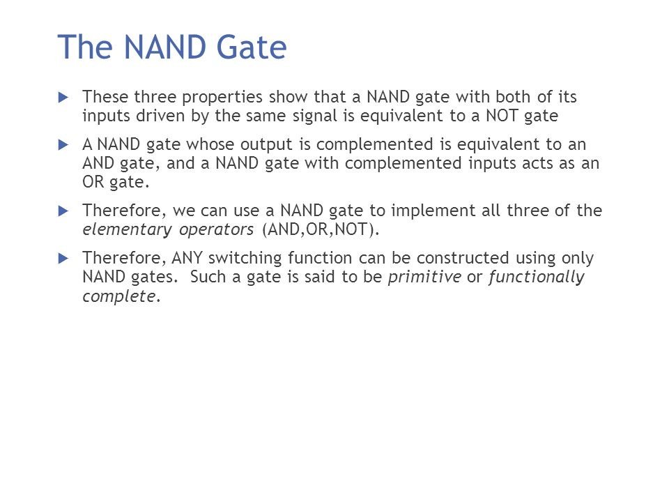 The NAND Gate These three properties show that a NAND gate with both of its inputs driven by the same signal is equivalent to a NOT gate.