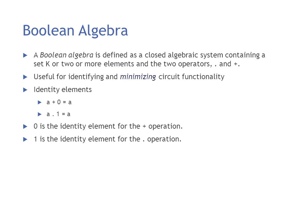 Boolean Algebra A Boolean algebra is defined as a closed algebraic system containing a set K or two or more elements and the two operators, . and +.